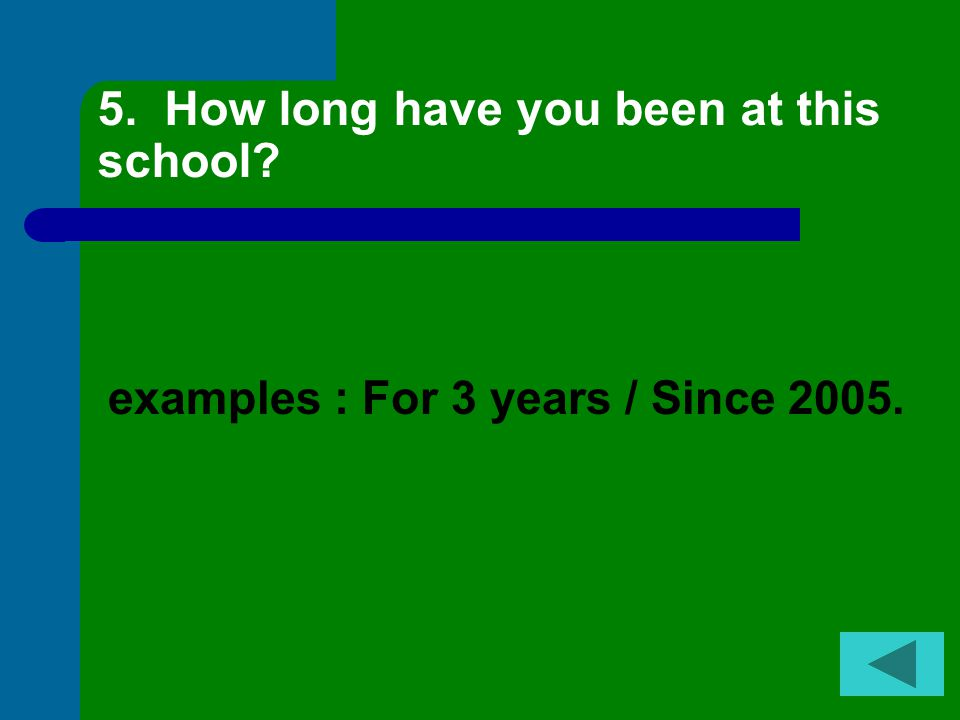 5. How long have you been at this school? examples : For 3 years / Since 2005.