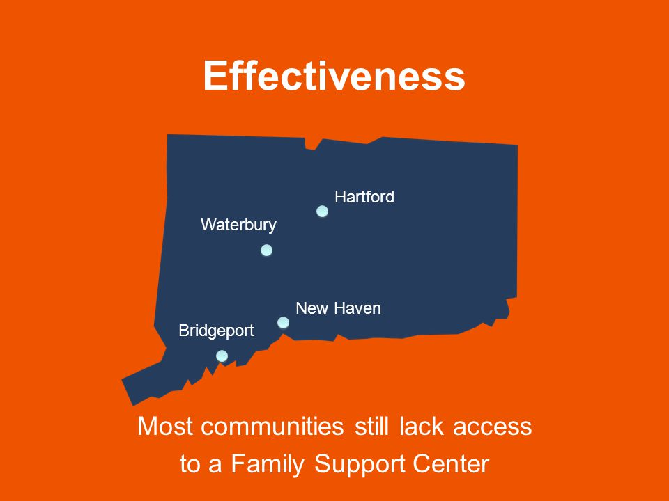 Effectiveness Most communities still lack access to a Family Support Center Hartford Waterbury Bridgeport New Haven