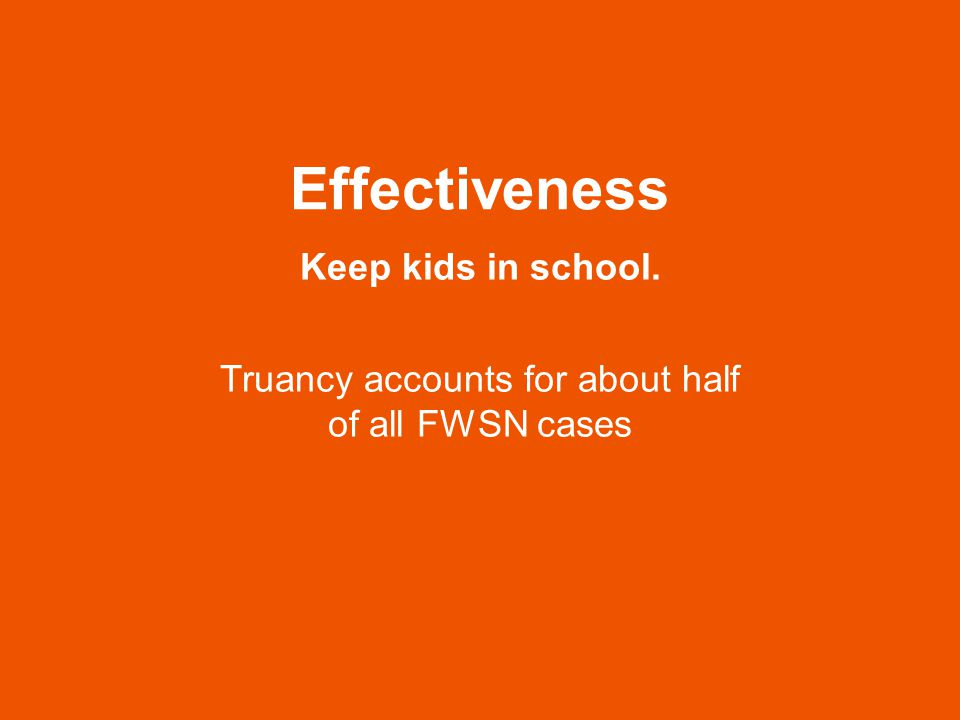 Effectiveness Keep kids in school. Truancy accounts for about half of all FWSN cases