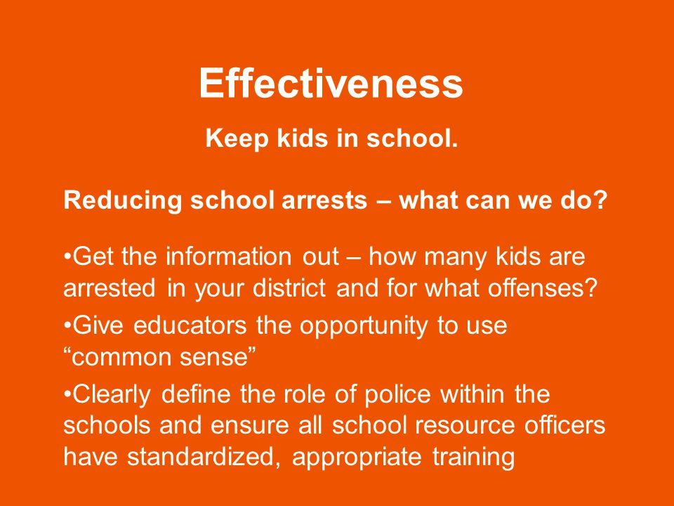 Effectiveness Keep kids in school. Reducing school arrests – what can we do.