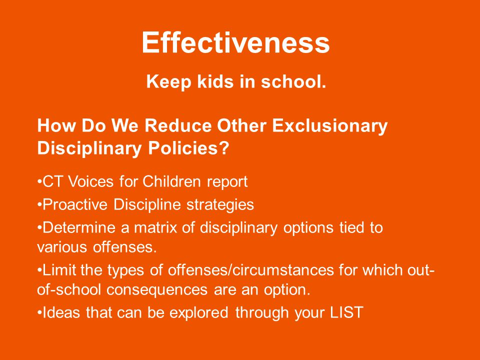 Effectiveness Keep kids in school. How Do We Reduce Other Exclusionary Disciplinary Policies.