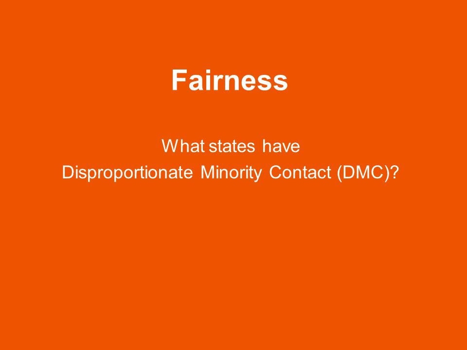 Fairness What states have Disproportionate Minority Contact (DMC)