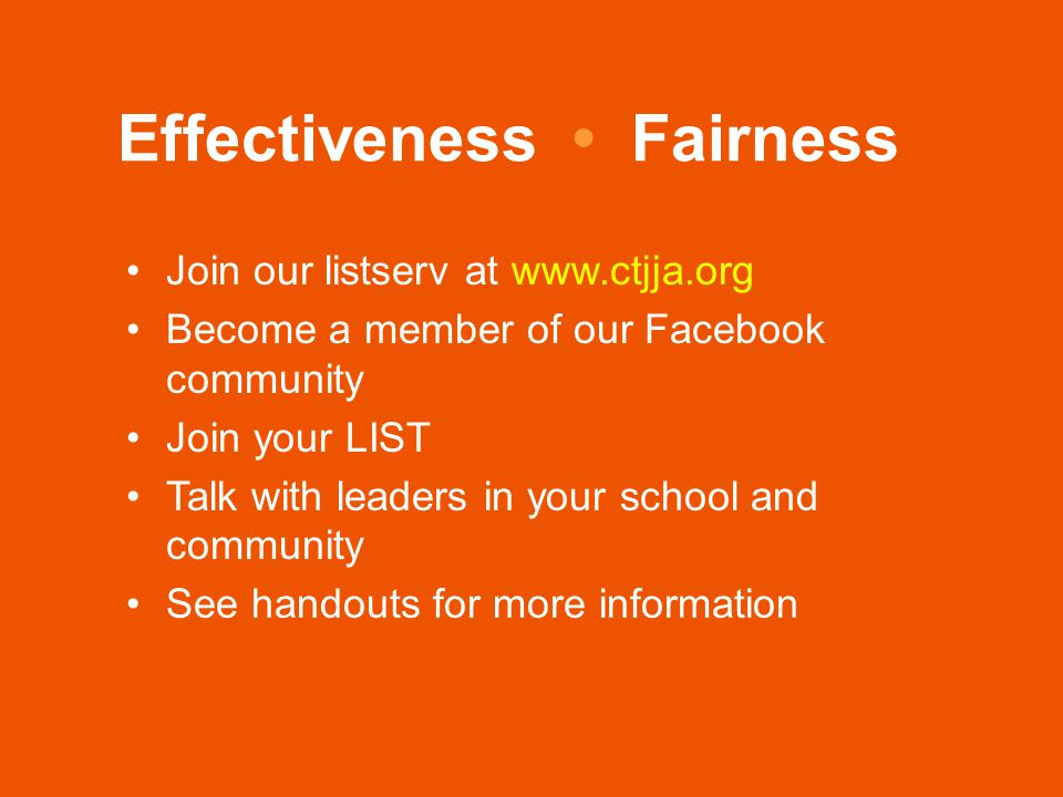 Effectiveness Fairness Join our listserv at www.ctjja.org Become a member of our Facebook community Join your LIST Talk with leaders in your school and community See handouts for more information