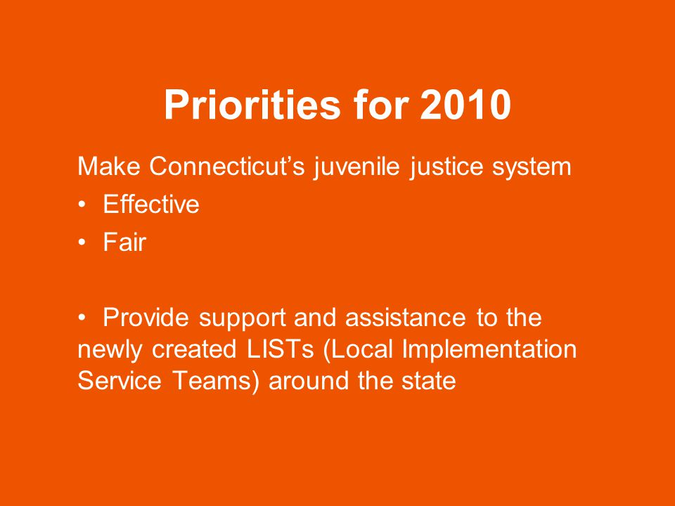 Priorities for 2010 Effectiveness Keep kids out of the adult system Keep kids who haven't committed crimes out of the system (FWSN) Keep kids in school Fairness Ensuring that a child's race or ethnicity does not affect how a child is treated