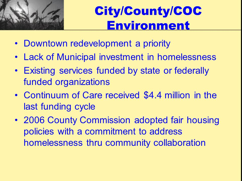 City/County/COC Environment Downtown Redevelopment Lack of Government Investment in Homelessness Existing services funded by faith-based, state or federally funded organizations Homeless Services Coalition/Continuum of Care that received more than $8 million in the last funding cycle 2010 City government convened a metropolitan task force with a goal of endorsing a Ten Year plan