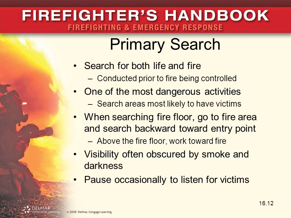 Primary Search Search for both life and fire –Conducted prior to fire being controlled One of the most dangerous activities –Search areas most likely to have victims When searching fire floor, go to fire area and search backward toward entry point –Above the fire floor, work toward fire Visibility often obscured by smoke and darkness Pause occasionally to listen for victims 16.12