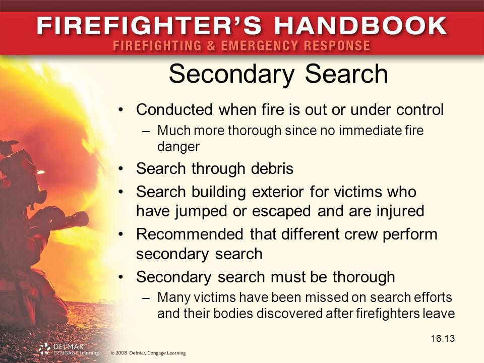 Secondary Search Conducted when fire is out or under control –Much more thorough since no immediate fire danger Search through debris Search building exterior for victims who have jumped or escaped and are injured Recommended that different crew perform secondary search Secondary search must be thorough –Many victims have been missed on search efforts and their bodies discovered after firefighters leave 16.13