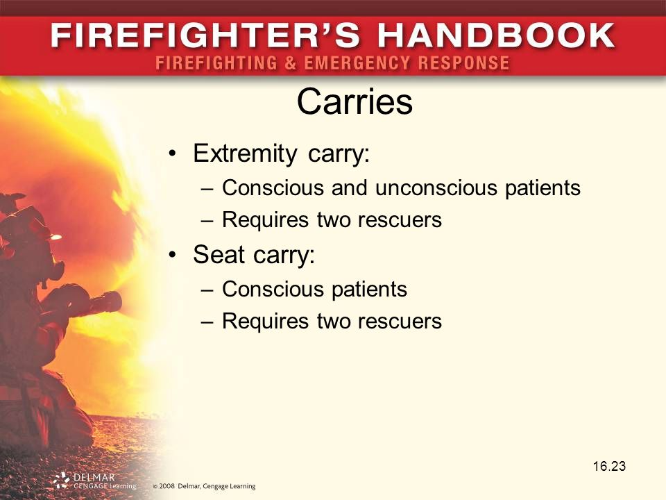 Carries Extremity carry: –Conscious and unconscious patients –Requires two rescuers Seat carry: –Conscious patients –Requires two rescuers 16.23