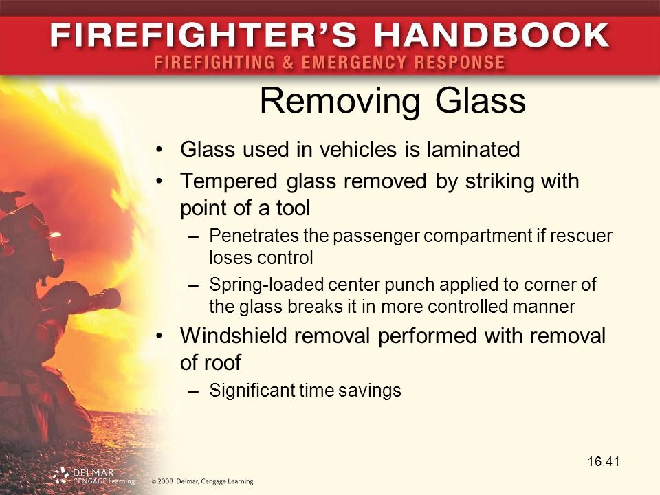 Removing Glass Glass used in vehicles is laminated Tempered glass removed by striking with point of a tool –Penetrates the passenger compartment if rescuer loses control –Spring-loaded center punch applied to corner of the glass breaks it in more controlled manner Windshield removal performed with removal of roof –Significant time savings 16.41