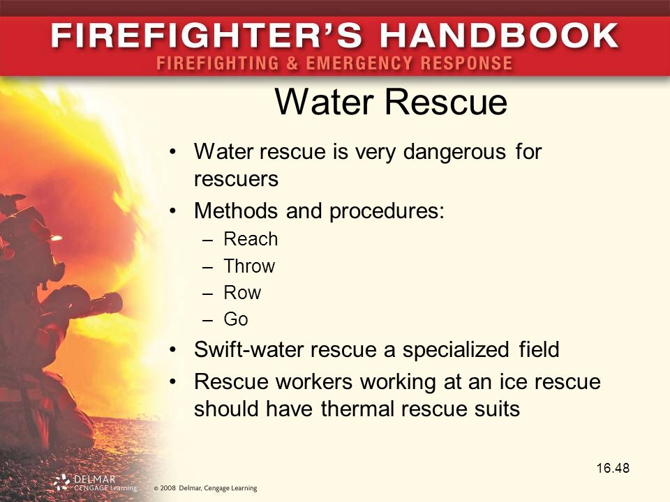 Water Rescue Water rescue is very dangerous for rescuers Methods and procedures: –Reach –Throw –Row –Go Swift-water rescue a specialized field Rescue workers working at an ice rescue should have thermal rescue suits 16.48