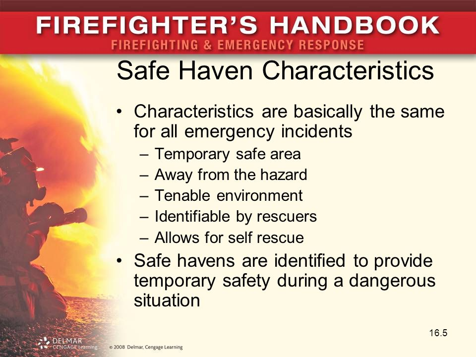 Safe Haven Characteristics Characteristics are basically the same for all emergency incidents –Temporary safe area –Away from the hazard –Tenable environment –Identifiable by rescuers –Allows for self rescue Safe havens are identified to provide temporary safety during a dangerous situation 16.5