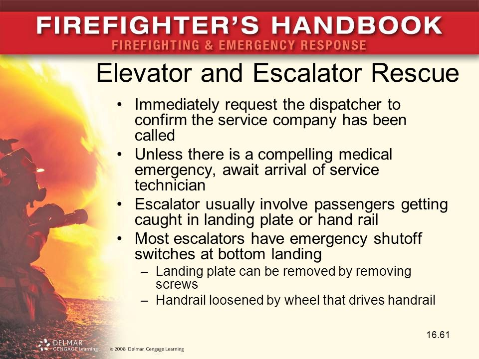 Elevator and Escalator Rescue Immediately request the dispatcher to confirm the service company has been called Unless there is a compelling medical emergency, await arrival of service technician Escalator usually involve passengers getting caught in landing plate or hand rail Most escalators have emergency shutoff switches at bottom landing –Landing plate can be removed by removing screws –Handrail loosened by wheel that drives handrail 16.61