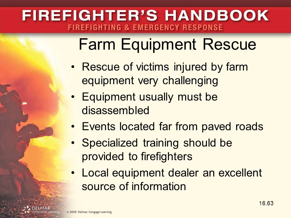 Farm Equipment Rescue Rescue of victims injured by farm equipment very challenging Equipment usually must be disassembled Events located far from paved roads Specialized training should be provided to firefighters Local equipment dealer an excellent source of information 16.63