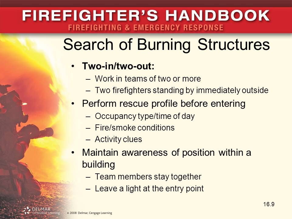 Search of Burning Structures Two-in/two-out: –Work in teams of two or more –Two firefighters standing by immediately outside Perform rescue profile before entering –Occupancy type/time of day –Fire/smoke conditions –Activity clues Maintain awareness of position within a building –Team members stay together –Leave a light at the entry point 16.9