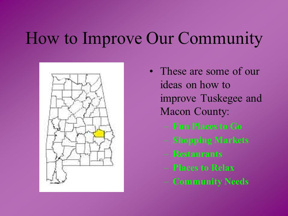 These are some of our ideas on how to improve Tuskegee and Macon County: –Fun Places to Go –Shopping Markets –Restaurants –Places to Relax –Community Needs