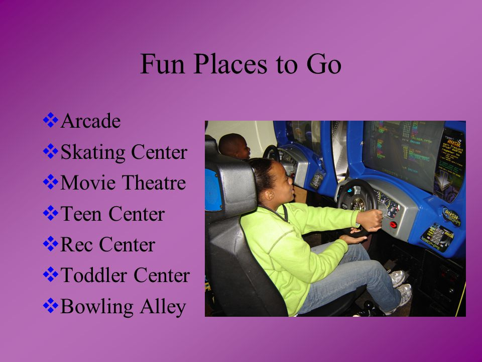 Fun Places to Go  Arcade  Skating Center  Movie Theatre  Teen Center  Rec Center  Toddler Center  Bowling Alley