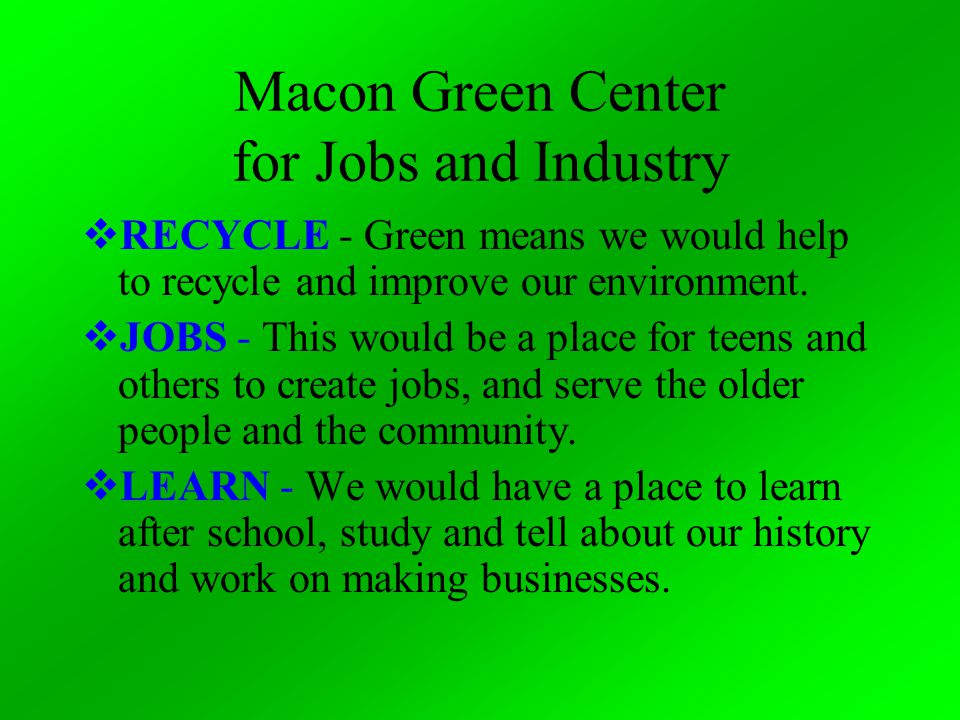 Macon Green Center for Jobs and Industry  RECYCLE - Green means we would help to recycle and improve our environment.
