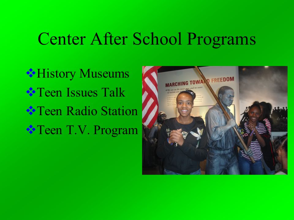 Center After School Programs  History Museums  Teen Issues Talk  Teen Radio Station  Teen T.V.
