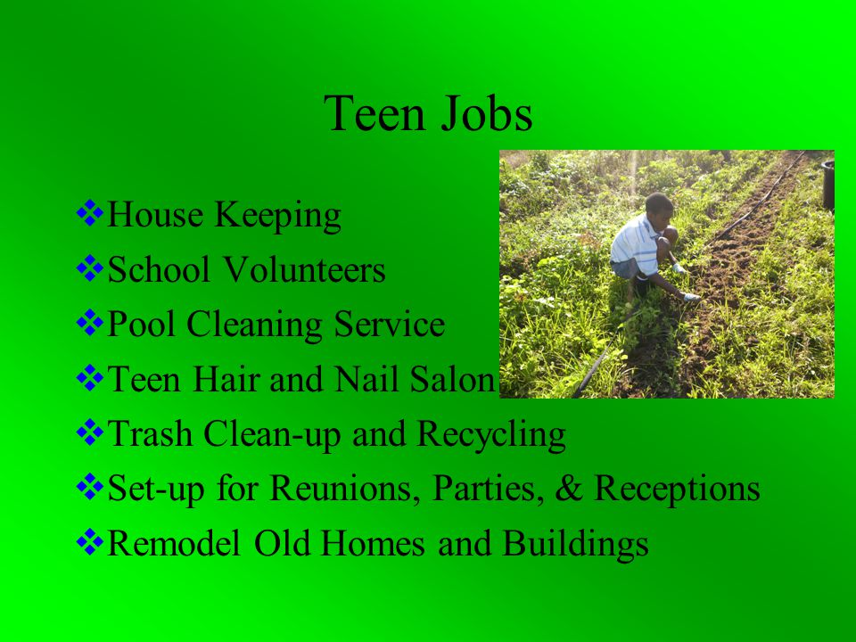 Teen Jobs  House Keeping  School Volunteers  Pool Cleaning Service  Teen Hair and Nail Salon  Trash Clean-up and Recycling  Set-up for Reunions, Parties, & Receptions  Remodel Old Homes and Buildings