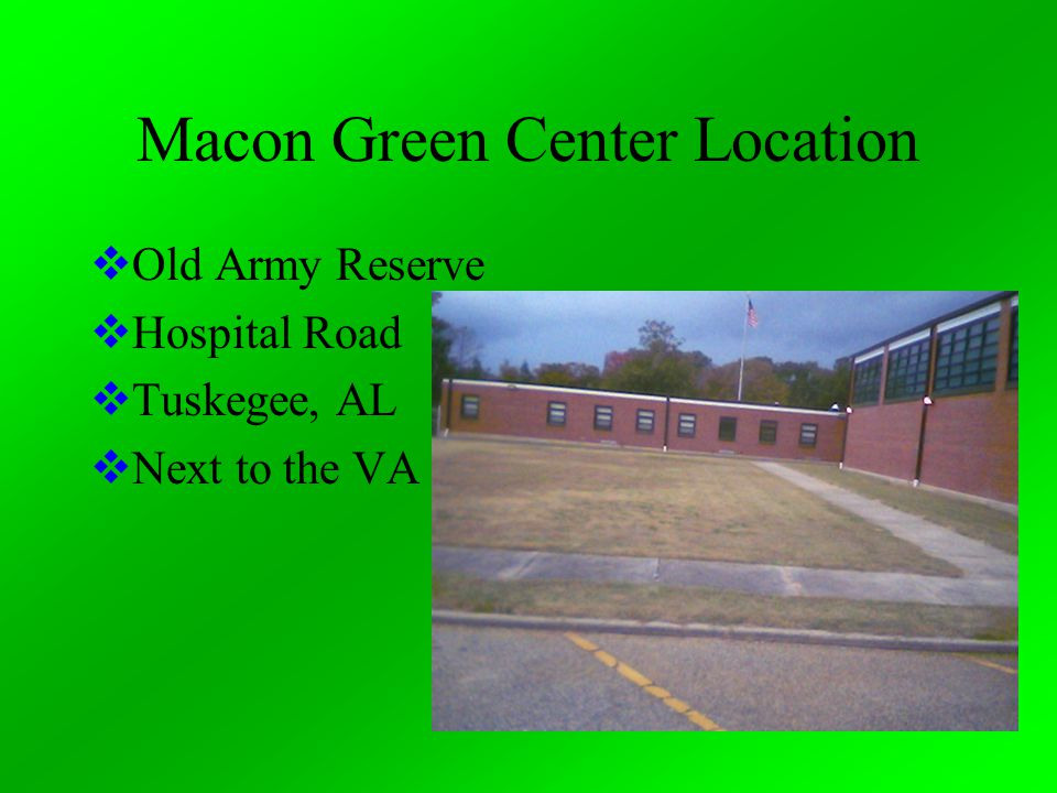 Macon Green Center Location  Old Army Reserve  Hospital Road  Tuskegee, AL  Next to the VA