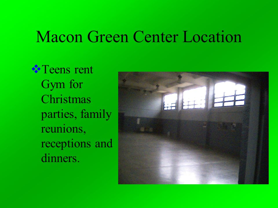 Macon Green Center Location  Teens rent Gym for Christmas parties, family reunions, receptions and dinners.