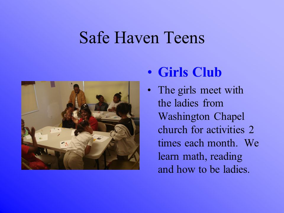 Safe Haven Teens Girls Club The girls meet with the ladies from Washington Chapel church for activities 2 times each month.