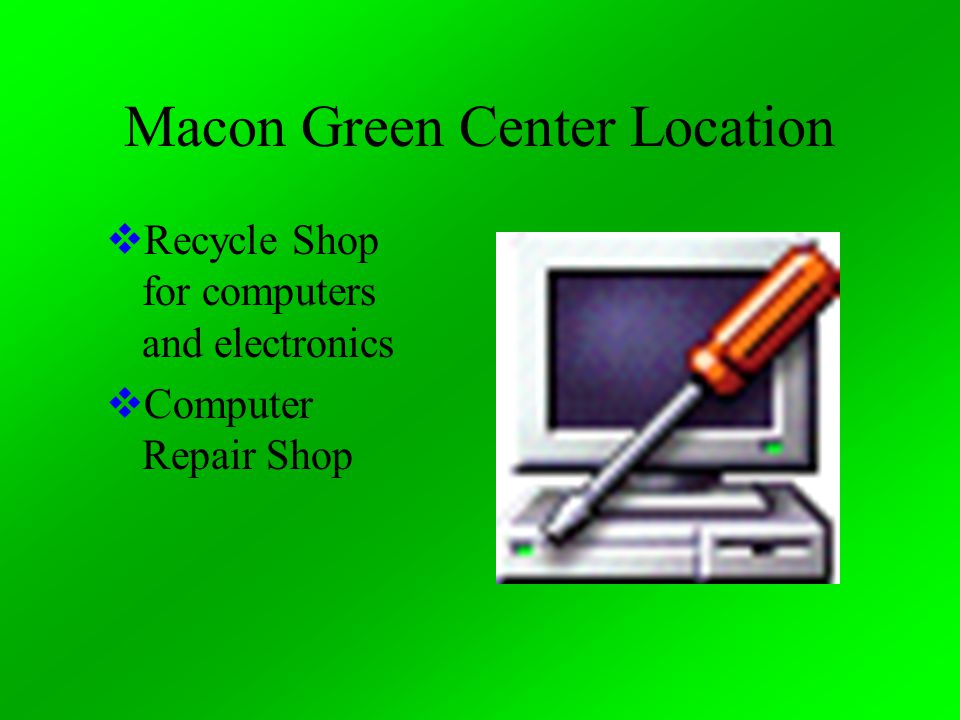 Macon Green Center Location  Recycle Shop for computers and electronics  Computer Repair Shop