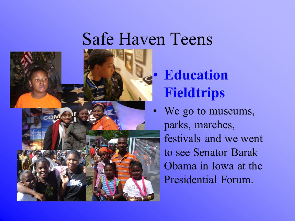 Safe Haven Teens Education Fieldtrips We go to museums, parks, marches, festivals and we went to see Senator Barak Obama in Iowa at the Presidential Forum.