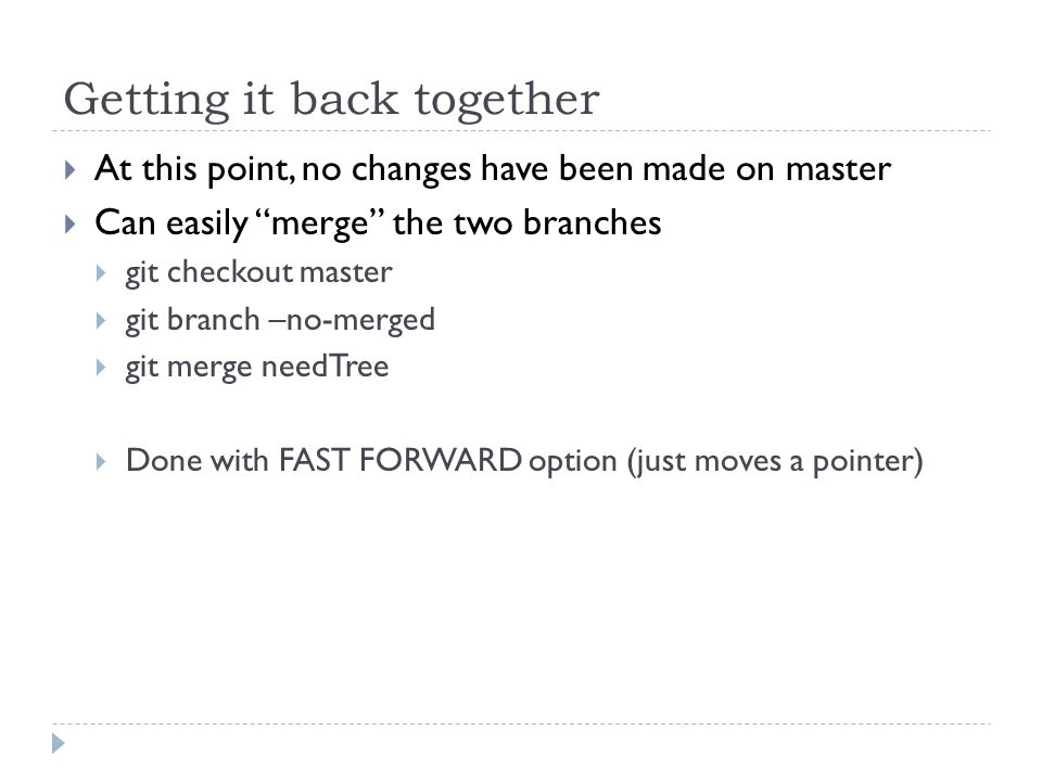 Getting it back together  At this point, no changes have been made on master  Can easily merge the two branches  git checkout master  git branch –no-merged  git merge needTree  Done with FAST FORWARD option (just moves a pointer)