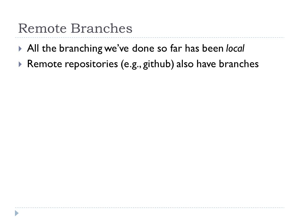 Remote Branches  All the branching we've done so far has been local  Remote repositories (e.g., github) also have branches