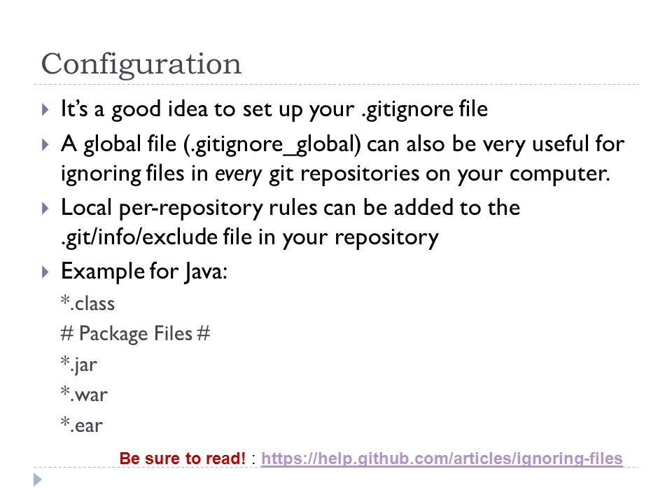Configuration  It's a good idea to set up your.gitignore file  A global file (.gitignore_global) can also be very useful for ignoring files in every git repositories on your computer.