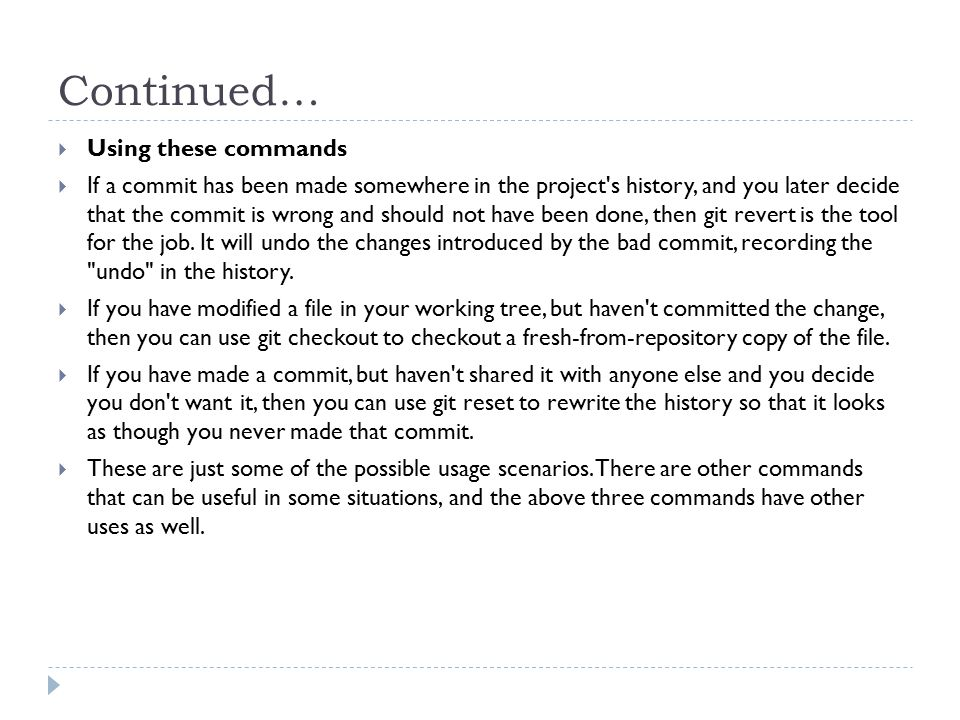 Continued…  Using these commands  If a commit has been made somewhere in the project s history, and you later decide that the commit is wrong and should not have been done, then git revert is the tool for the job.