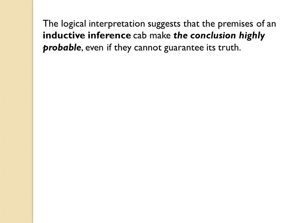 The logical interpretation suggests that the premises of an inductive inference cab make the conclusion highly probable, even if they cannot guarantee its truth.