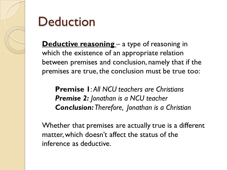 Deduction Deductive reasoning – a type of reasoning in which the existence of an appropriate relation between premises and conclusion, namely that if the premises are true, the conclusion must be true too: Premise 1: All NCU teachers are Christians Premise 2: Jonathan is a NCU teacher Conclusion: Therefore, Jonathan is a Christian Whether that premises are actually true is a different matter, which doesn't affect the status of the inference as deductive.