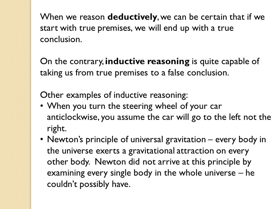 When we reason deductively, we can be certain that if we start with true premises, we will end up with a true conclusion.