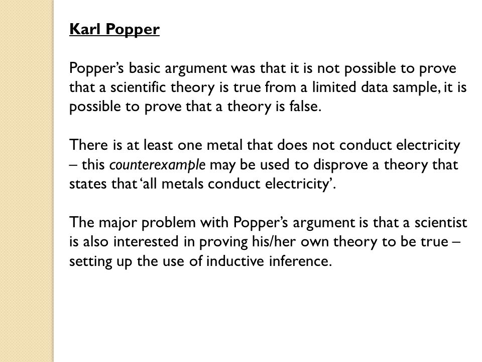 Karl Popper Popper's basic argument was that it is not possible to prove that a scientific theory is true from a limited data sample, it is possible to prove that a theory is false.