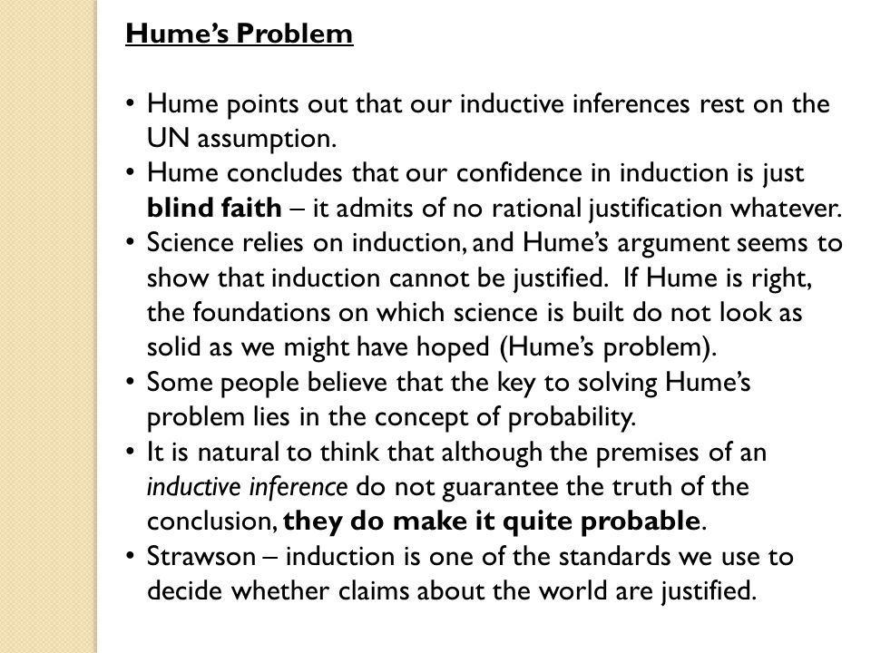 Hume's Problem Hume points out that our inductive inferences rest on the UN assumption.