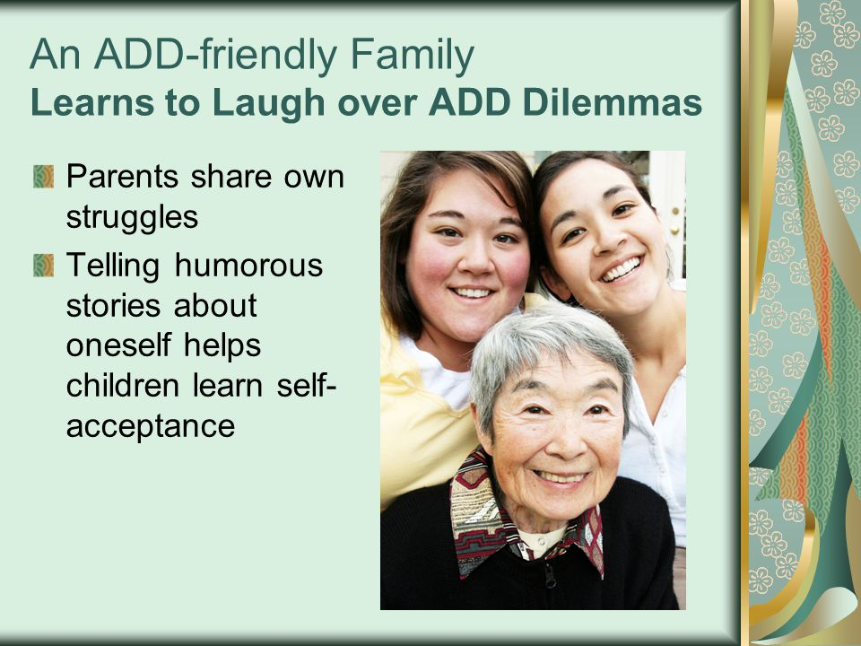 An ADD-friendly Family Learns to Laugh over ADD Dilemmas Parents share own struggles Telling humorous stories about oneself helps children learn self- acceptance