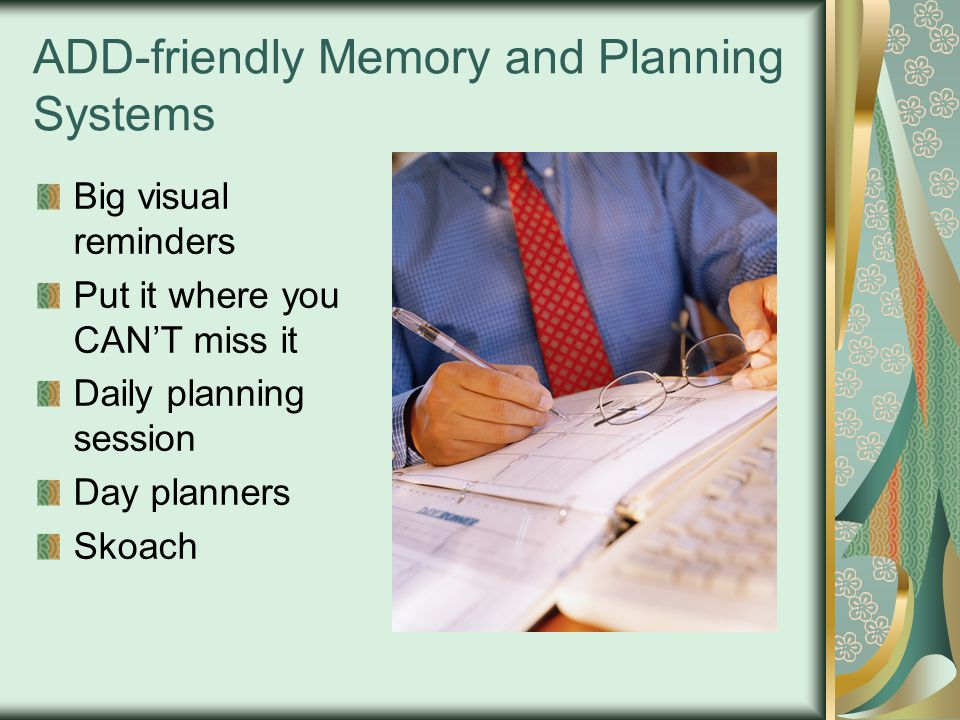 ADD-friendly Memory and Planning Systems Big visual reminders Put it where you CAN'T miss it Daily planning session Day planners Skoach