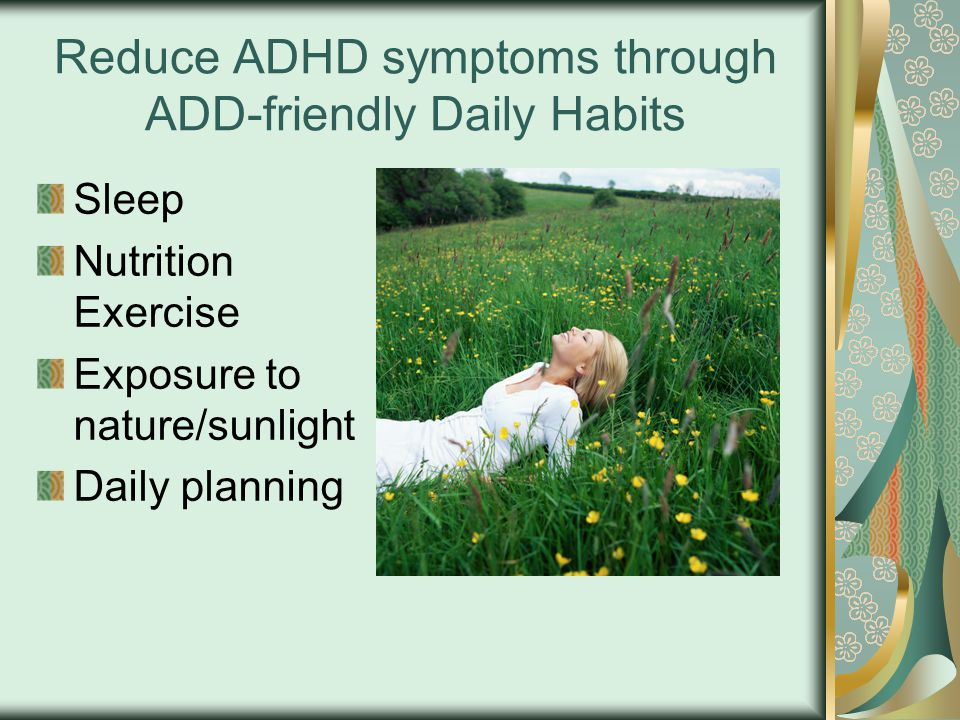 Reduce ADHD symptoms through ADD-friendly Daily Habits Sleep Nutrition Exercise Exposure to nature/sunlight Daily planning
