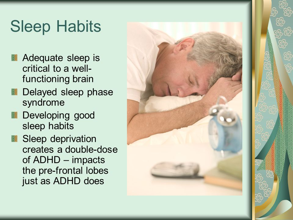 Sleep Habits Adequate sleep is critical to a well- functioning brain Delayed sleep phase syndrome Developing good sleep habits Sleep deprivation creates a double-dose of ADHD – impacts the pre-frontal lobes just as ADHD does