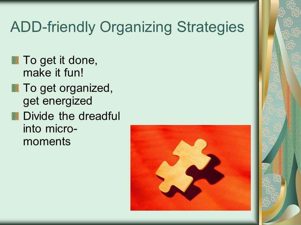 ADD-friendly Organizing Strategies To get it done, make it fun! To get organized, get energized Divide the dreadful into micro- moments