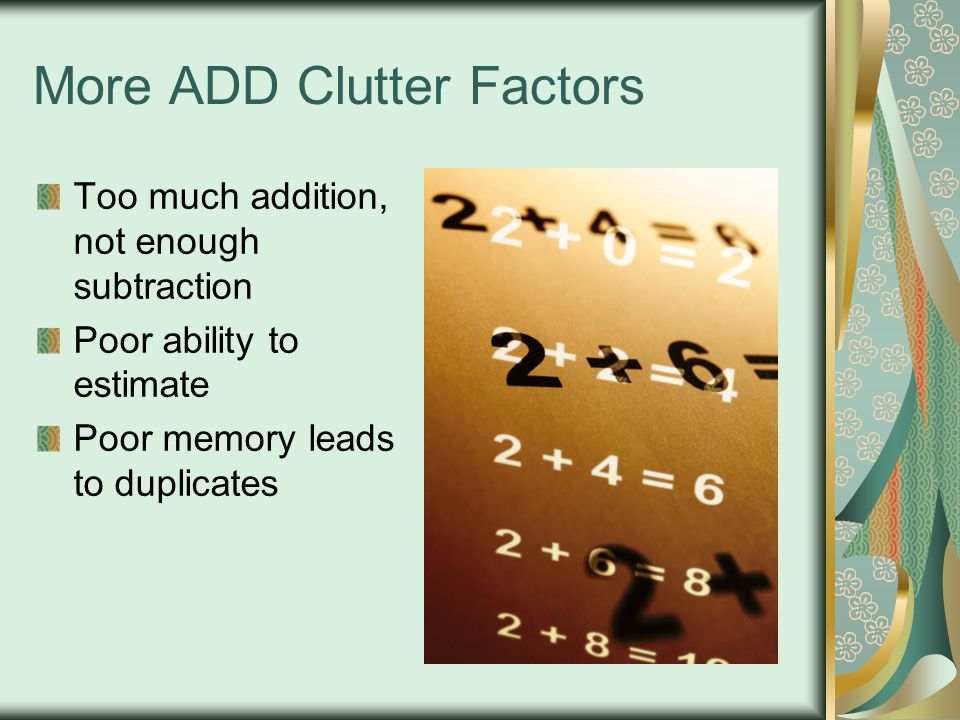 More ADD Clutter Factors Too much addition, not enough subtraction Poor ability to estimate Poor memory leads to duplicates