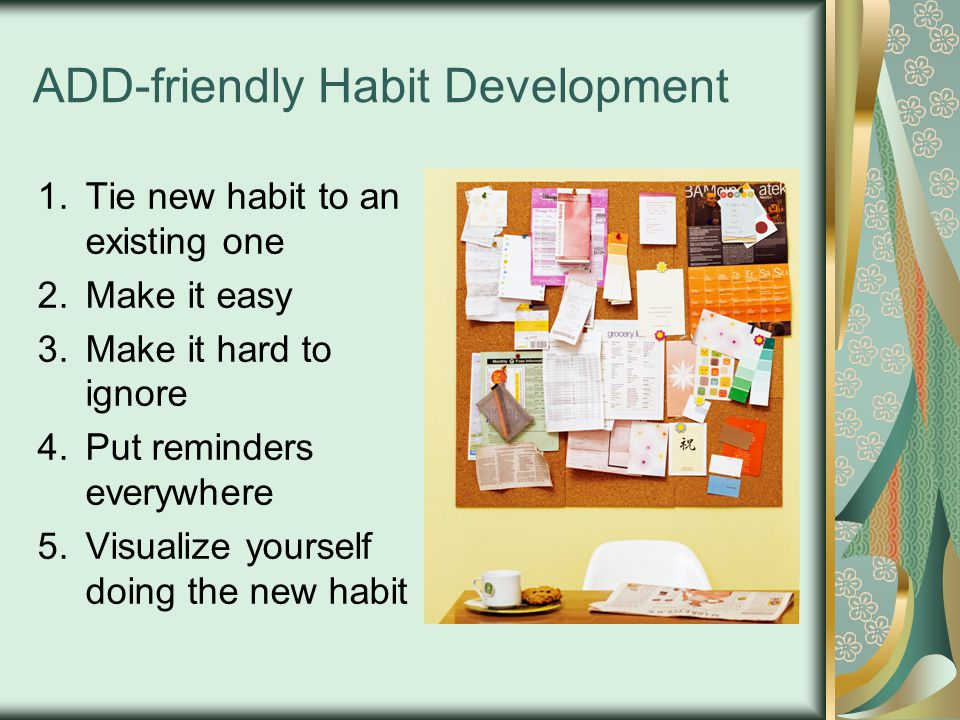 ADD-friendly Habit Development 1.Tie new habit to an existing one 2.Make it easy 3.Make it hard to ignore 4.Put reminders everywhere 5.Visualize yourself doing the new habit