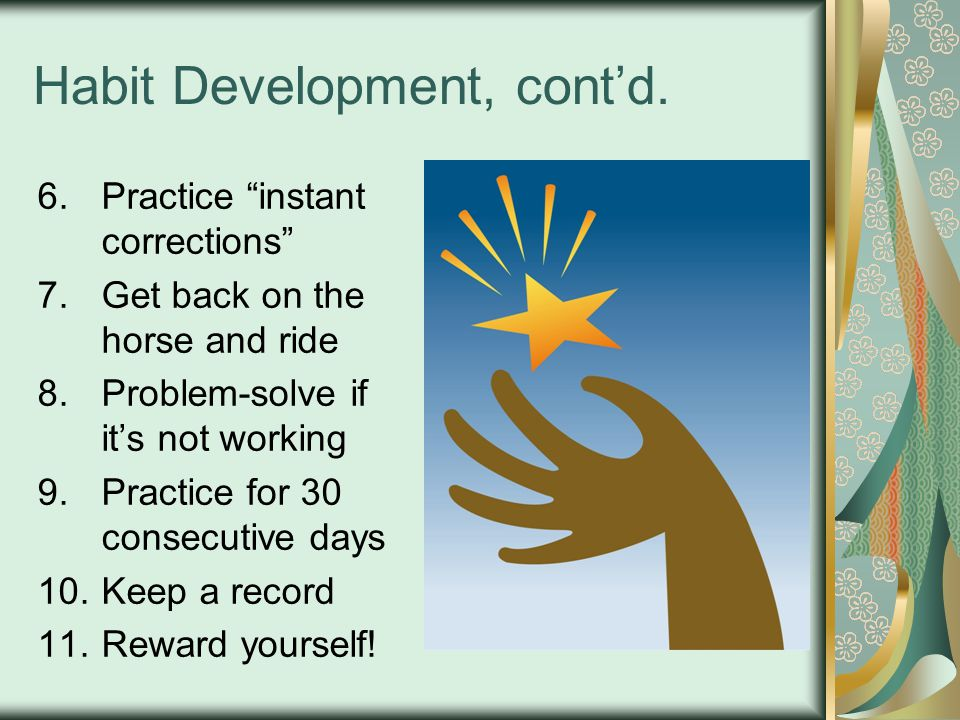 "Habit Development, cont'd. 6.Practice ""instant corrections"" 7.Get back on the horse and ride 8.Problem-solve if it's not working 9.Practice for 30 con"