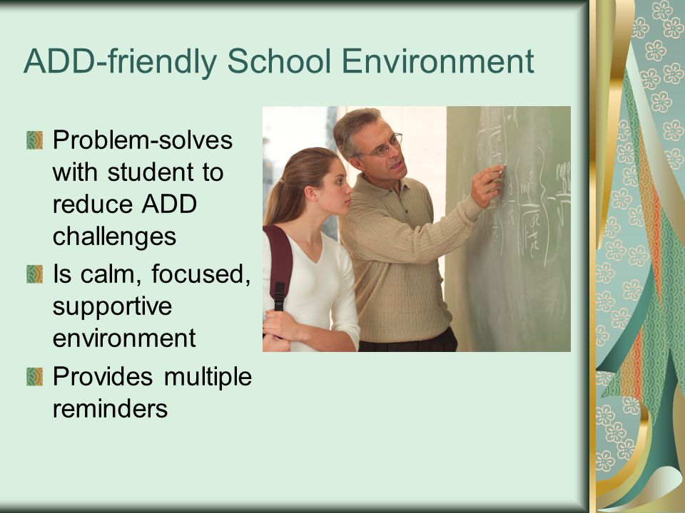 ADD-friendly School Environment Problem-solves with student to reduce ADD challenges Is calm, focused, supportive environment Provides multiple reminders