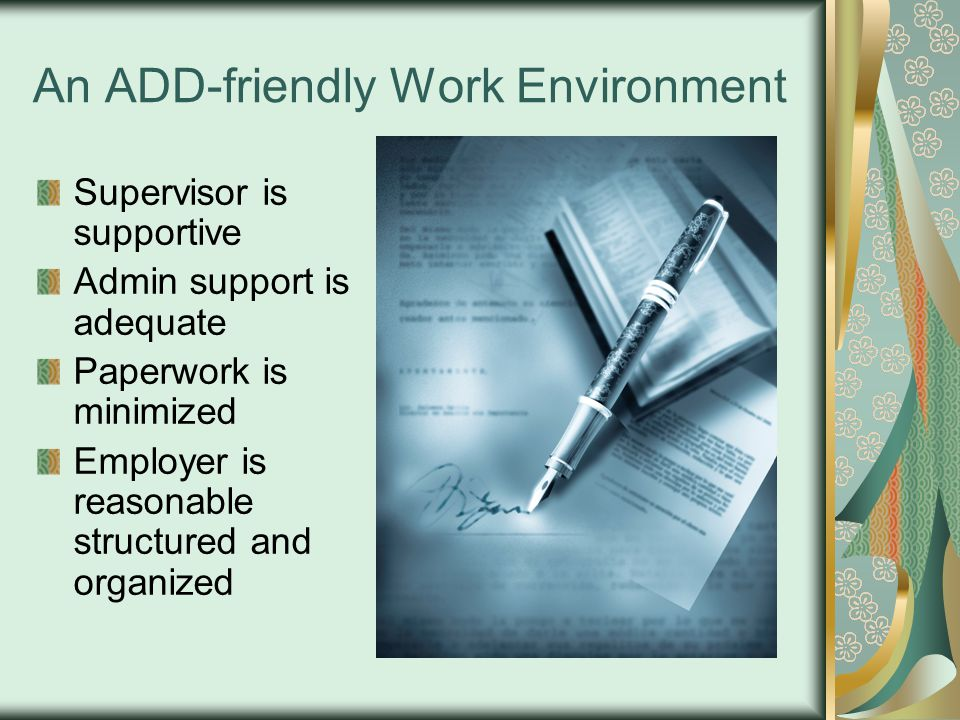 An ADD-friendly Work Environment Supervisor is supportive Admin support is adequate Paperwork is minimized Employer is reasonable structured and organized