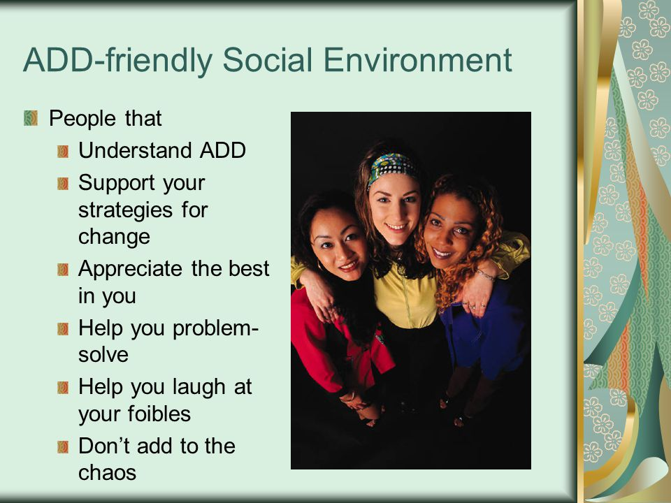 ADD-friendly Social Environment People that Understand ADD Support your strategies for change Appreciate the best in you Help you problem- solve Help you laugh at your foibles Don't add to the chaos