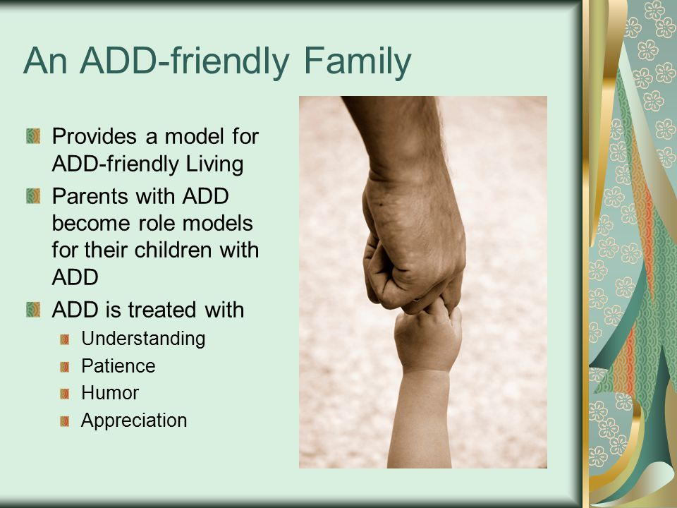 An ADD-friendly Family Provides a model for ADD-friendly Living Parents with ADD become role models for their children with ADD ADD is treated with Understanding Patience Humor Appreciation