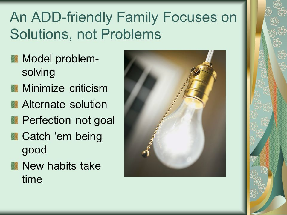 An ADD-friendly Family Focuses on Solutions, not Problems Model problem- solving Minimize criticism Alternate solution Perfection not goal Catch 'em being good New habits take time